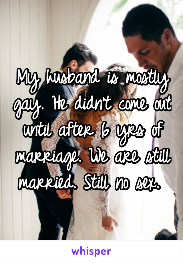 My husband is mostly gay. He didn't come out until after 6 yrs of marriage. We are still married. Still no sex.