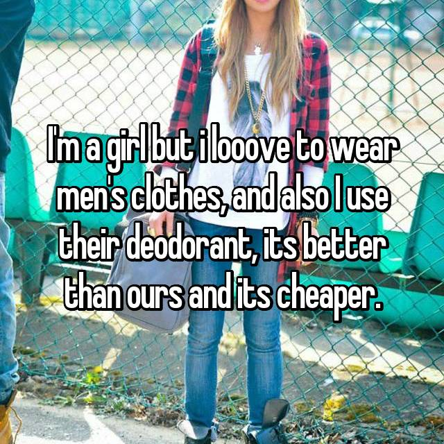 I'm a girl but i looove to wear men's clothes, and also I use their deodorant, its better than ours and its cheaper.