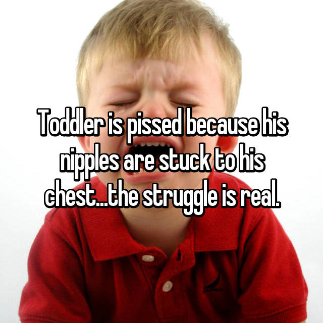 Toddler is pissed because his nipples are stuck to his chest...the struggle is real.
