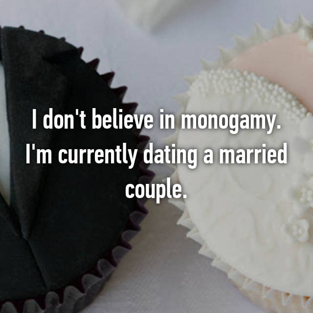 I don't believe in monogamy. I'm currently dating a married couple.