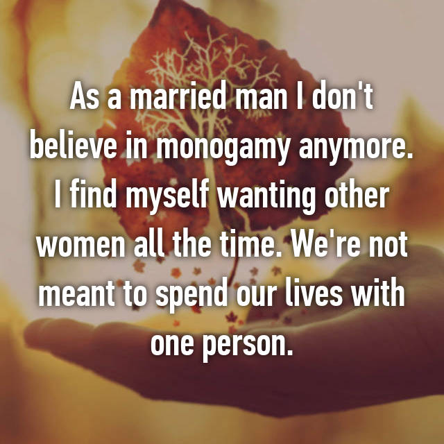As a married man I don't believe in monogamy anymore. I find myself wanting other women all the time. We're not meant to spend our lives with one person.