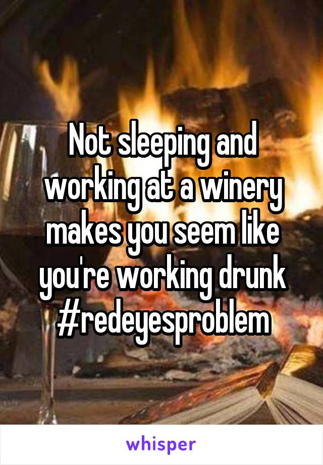 Not sleeping and working at a winery makes you seem like you're working drunk #redeyesproblem