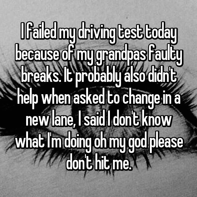 I failed my driving test today because of my grandpas faulty breaks. It probably also didn't help when asked to change in a new lane, I said I don't know what I'm doing oh my god please don't hit me.