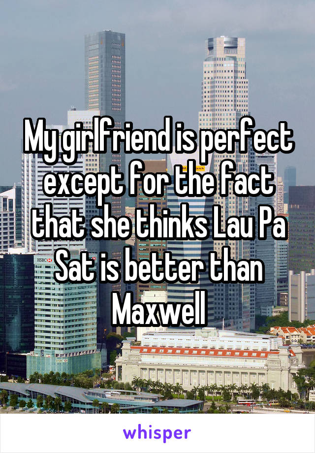 My girlfriend is perfect except for the fact that she thinks Lau Pa Sat is better than Maxwell