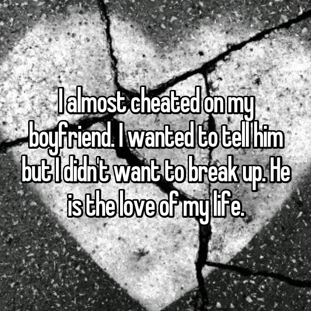 I almost cheated on my boyfriend. I wanted to tell him but I didn't want to break up. He is the love of my life.