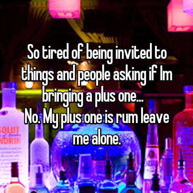 So tired of being invited to things and people asking if Im bringing a plus one...    No. My plus one is rum leave me alone.