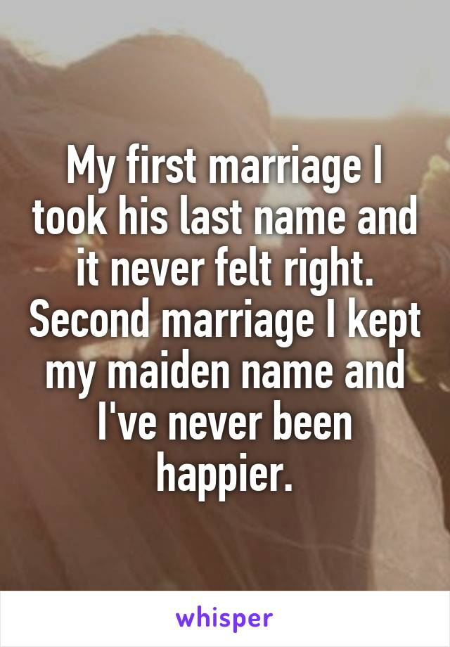 My first marriage I took his last name and it never felt right. Second marriage I kept my maiden name and I've never been happier.