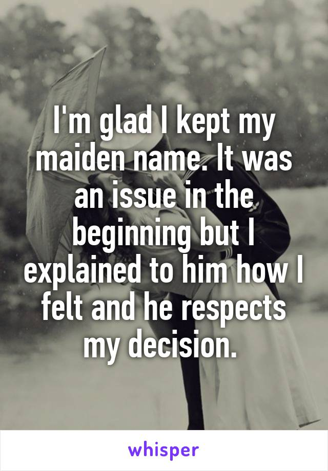 I'm glad I kept my maiden name. It was an issue in the beginning but I explained to him how I felt and he respects my decision.