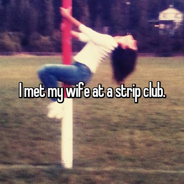 I met my wife at a strip club.