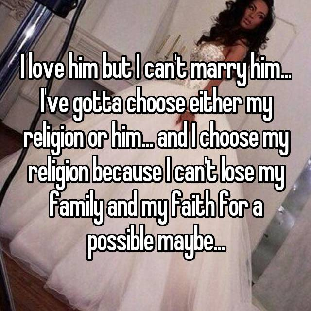 I love him but I can't marry him... I've gotta choose either my religion or him... and I choose my religion because I can't lose my family and my faith for a possible maybe...