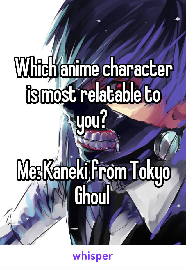 Which anime character is most relatable to you?   Me: Kaneki from Tokyo Ghoul