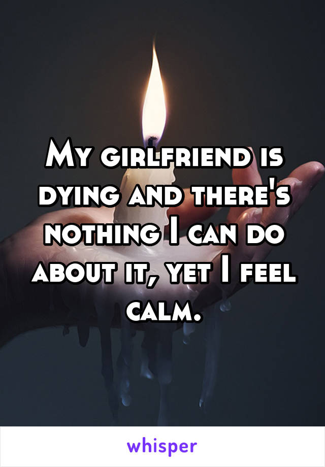 My girlfriend is dying and there's nothing I can do about it, yet I feel calm.