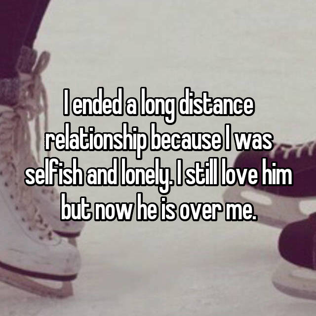 I ended a long distance relationship because I was selfish and lonely. I still love him but now he is over me.