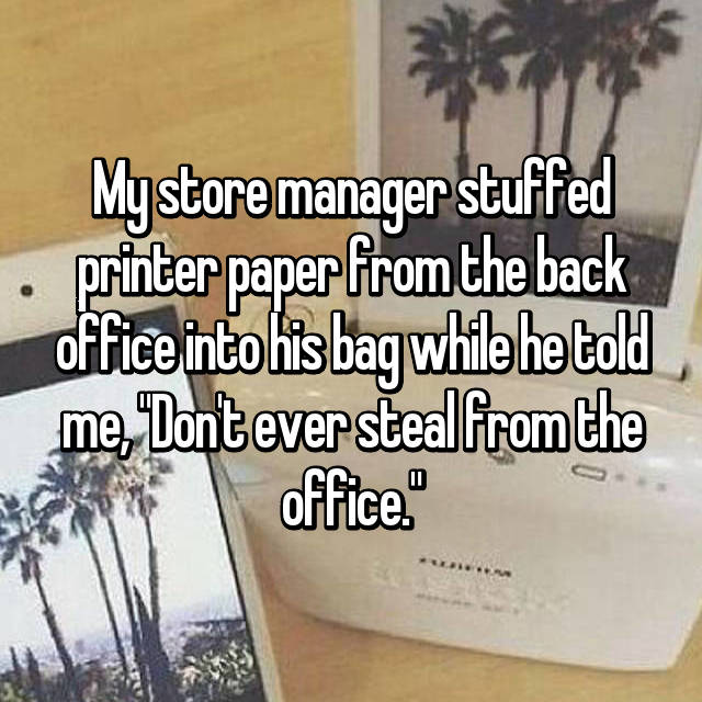"""My store manager stuffed printer paper from the back office into his bag while he told me, """"Don't ever steal from the office."""""""