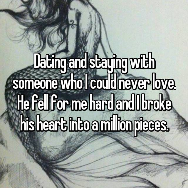 Dating and staying with someone who I could never love. He fell for me hard and I broke his heart into a million pieces.