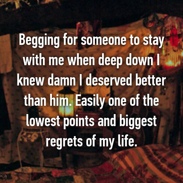 Begging for someone to stay with me when deep down I knew damn I deserved better than him. Easily one of the lowest points and biggest regrets of my life.