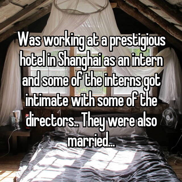 Was working at a prestigious hotel in Shanghai as an intern and some of the interns got intimate with some of the directors.. They were also married...