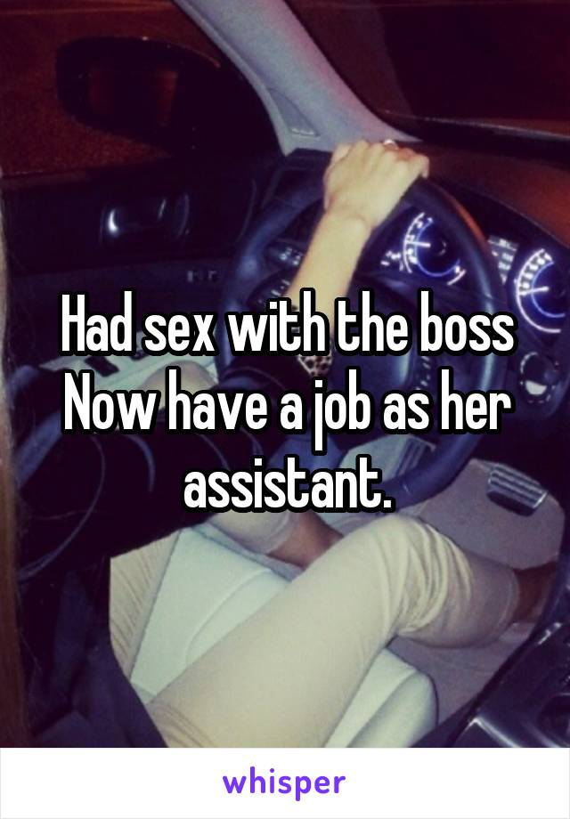 Had sex with the boss Now have a job as her assistant.