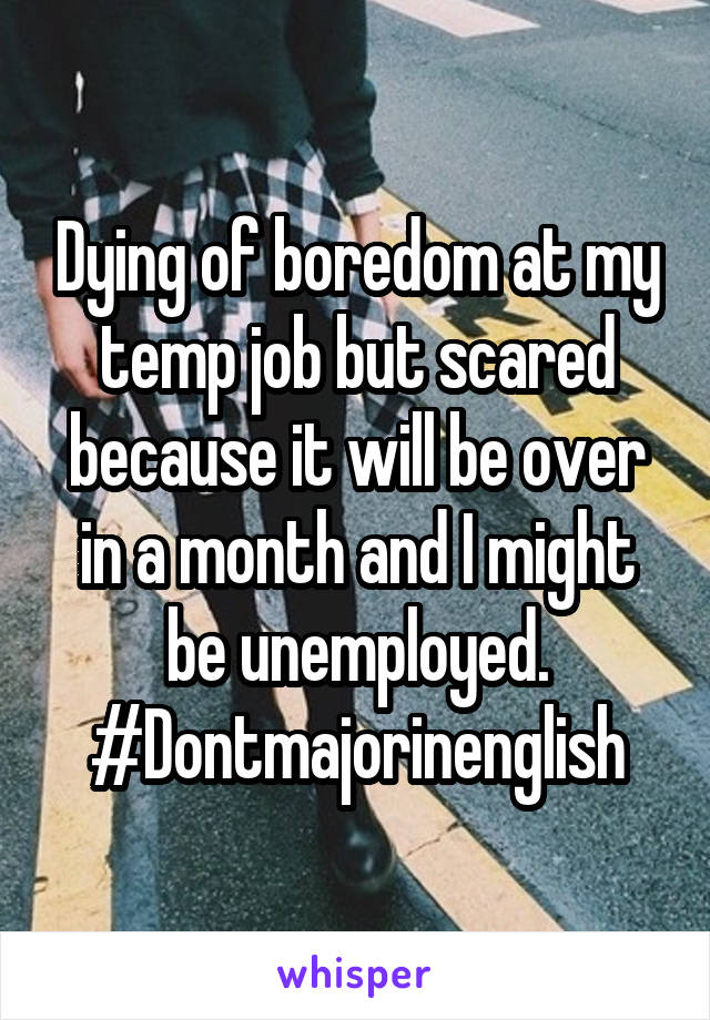 Dying of boredom at my temp job but scared because it will be over in a month and I might be unemployed. #Dontmajorinenglish