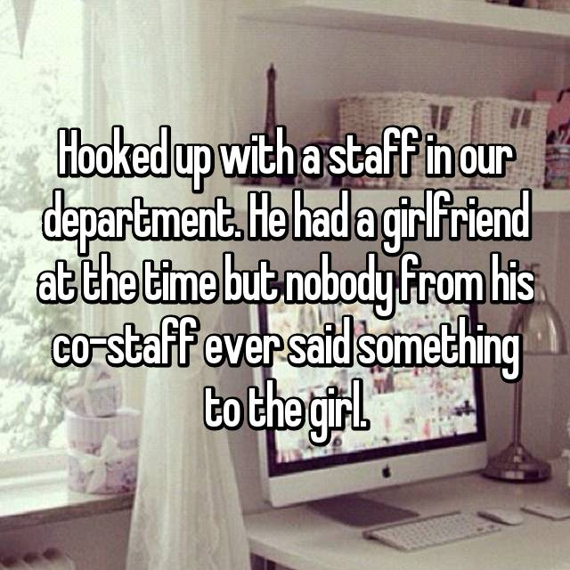Hooked up with a staff in our department. He had a girlfriend at the time but nobody from his co-staff ever said something to the girl.