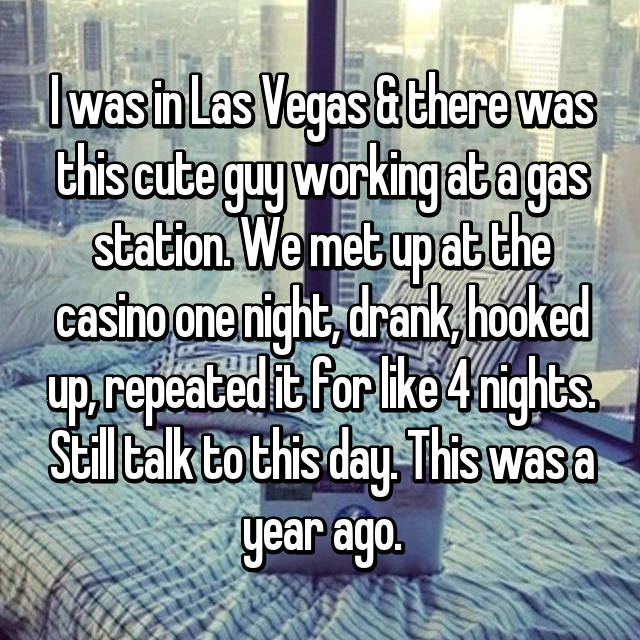 I was in Las Vegas & there was this cute guy working at a gas station. We met up at the casino one night, drank, hooked up, repeated it for like 4 nights. Still talk to this day. This was a year ago.