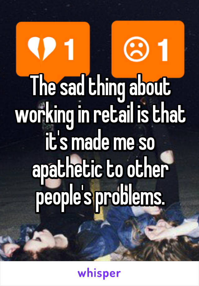 The sad thing about working in retail is that it's made me so apathetic to other people's problems.