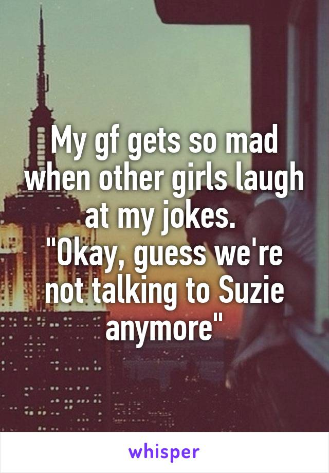 "My gf gets so mad when other girls laugh at my jokes.  ""Okay, guess we're not talking to Suzie anymore"""
