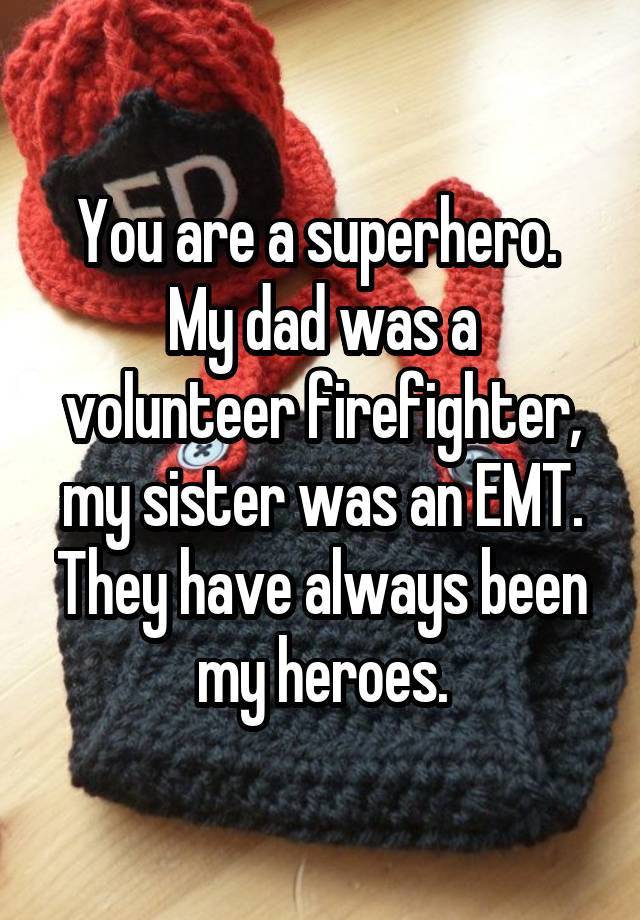 e7919e7f4 You are a superhero. My dad was a volunteer firefighter, my sister ...