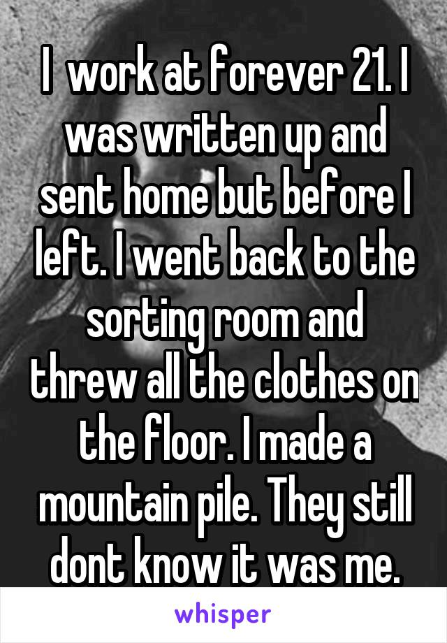 I  work at forever 21. I was written up and sent home but before I left. I went back to the sorting room and threw all the clothes on the floor. I made a mountain pile. They still dont know it was me.