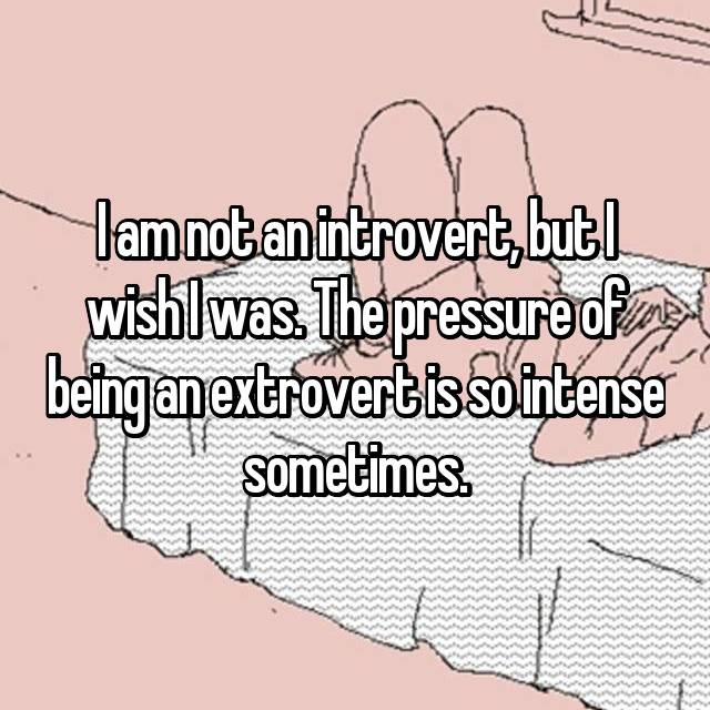 I am not an introvert, but I wish I was. The pressure of being an extrovert is so intense sometimes.
