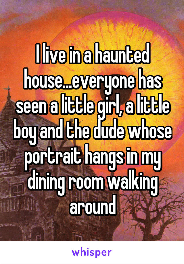 I live in a haunted house...everyone has seen a little girl, a little boy and the dude whose portrait hangs in my dining room walking around