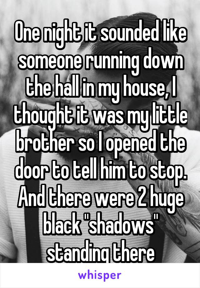 """One night it sounded like someone running down the hall in my house, I thought it was my little brother so I opened the door to tell him to stop. And there were 2 huge black """"shadows"""" standing there"""