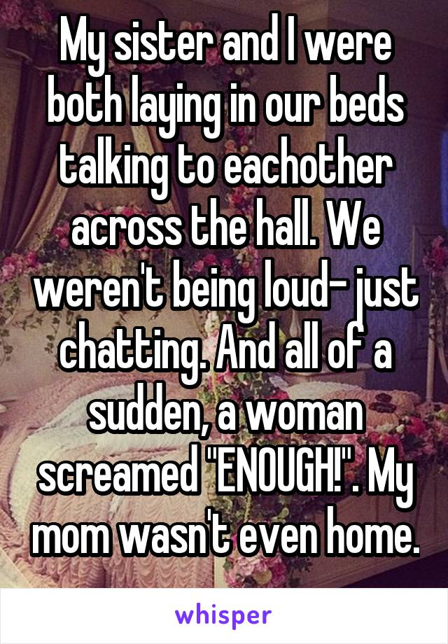"""My sister and I were both laying in our beds talking to eachother across the hall. We weren't being loud- just chatting. And all of a sudden, a woman screamed """"ENOUGH!"""". My mom wasn't even home."""