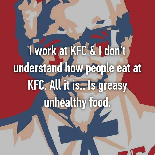 I work at KFC & I don't understand how people eat at KFC. All it is.. Is greasy unhealthy food.