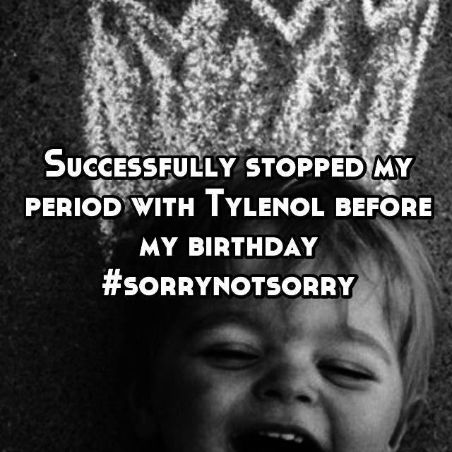 Successfully stopped my period with Tylenol before my birthday #sorrynotsorry