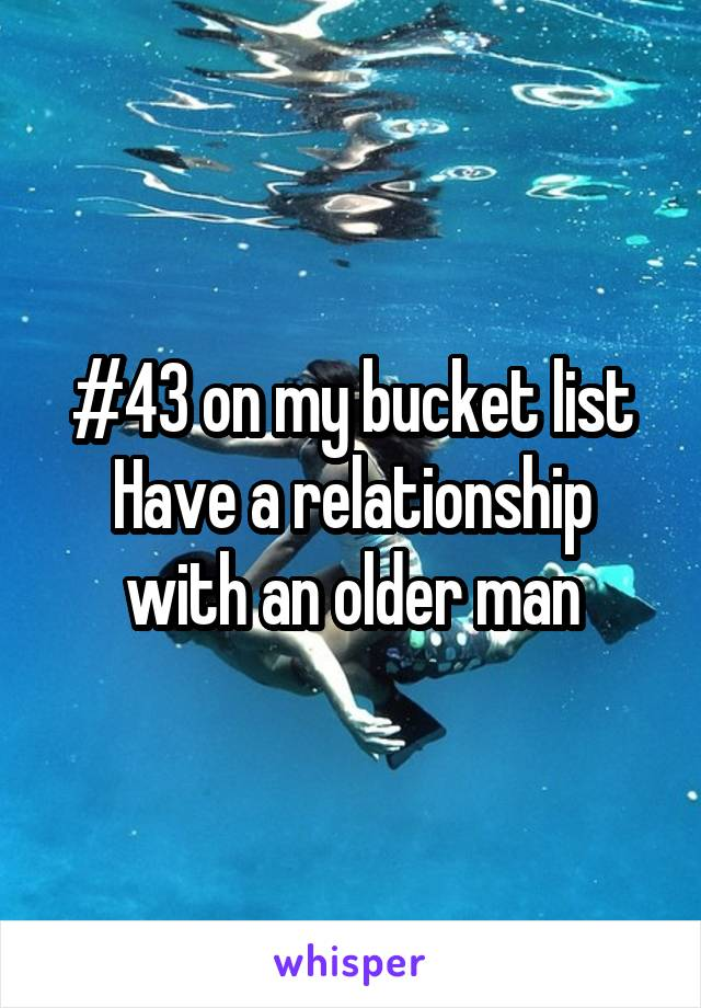 #43 on my bucket list Have a relationship with an older man
