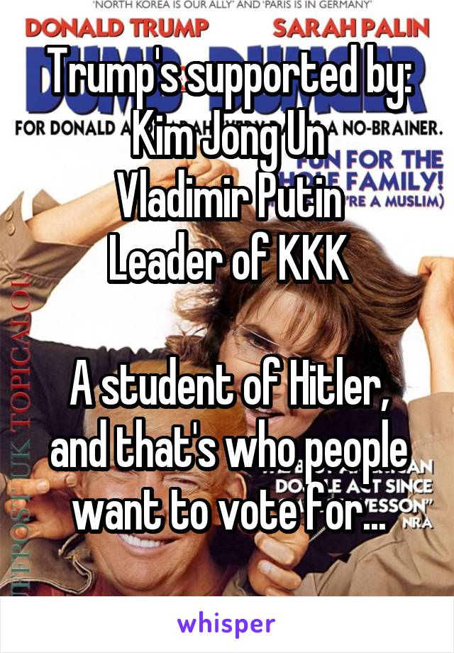 Trump's supported by: Kim Jong Un Vladimir Putin Leader of KKK  A student of Hitler, and that's who people want to vote for...