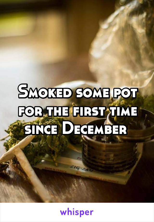 Smoked some pot for the first time since December