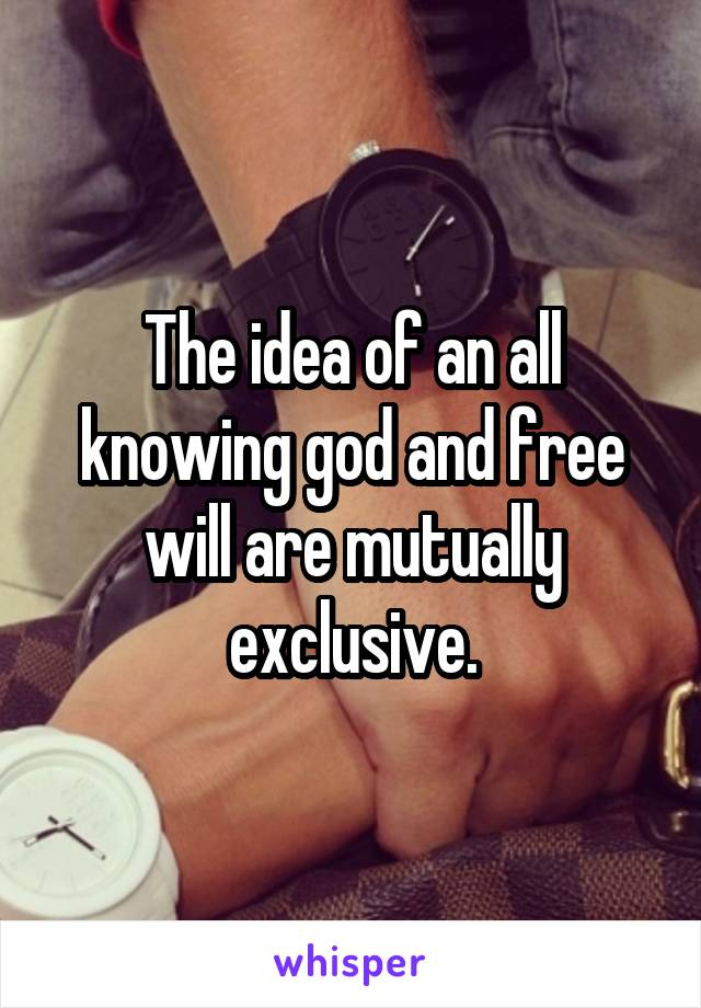 The idea of an all knowing god and free will are mutually exclusive.