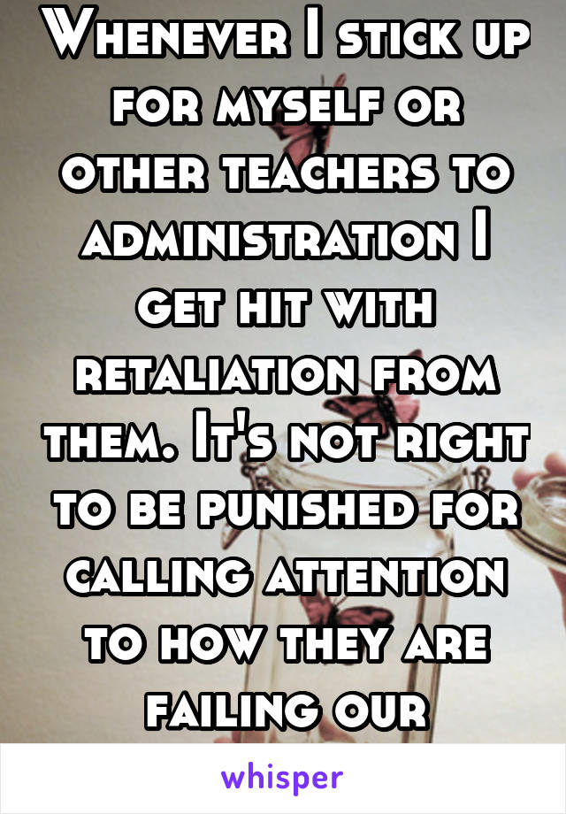 Whenever I stick up for myself or other teachers to administration I get hit with retaliation from them. It's not right to be punished for calling attention to how they are failing our children.