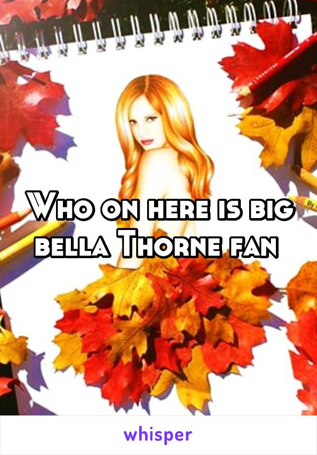 Who on here is big bella Thorne fan