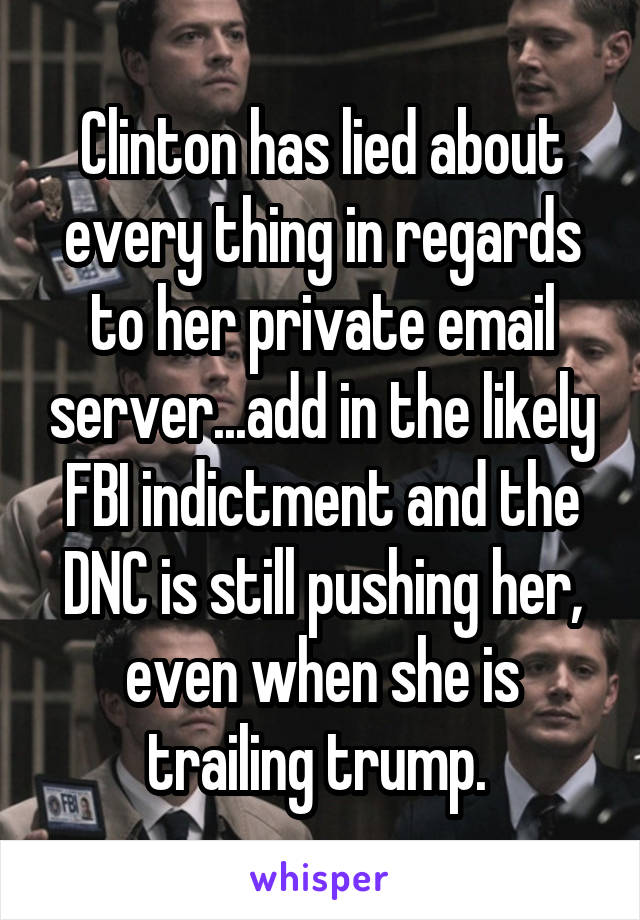 Clinton has lied about every thing in regards to her private email server...add in the likely FBI indictment and the DNC is still pushing her, even when she is trailing trump.