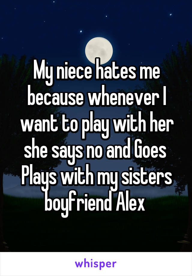 My niece hates me because whenever I want to play with her she says no and Goes  Plays with my sisters boyfriend Alex