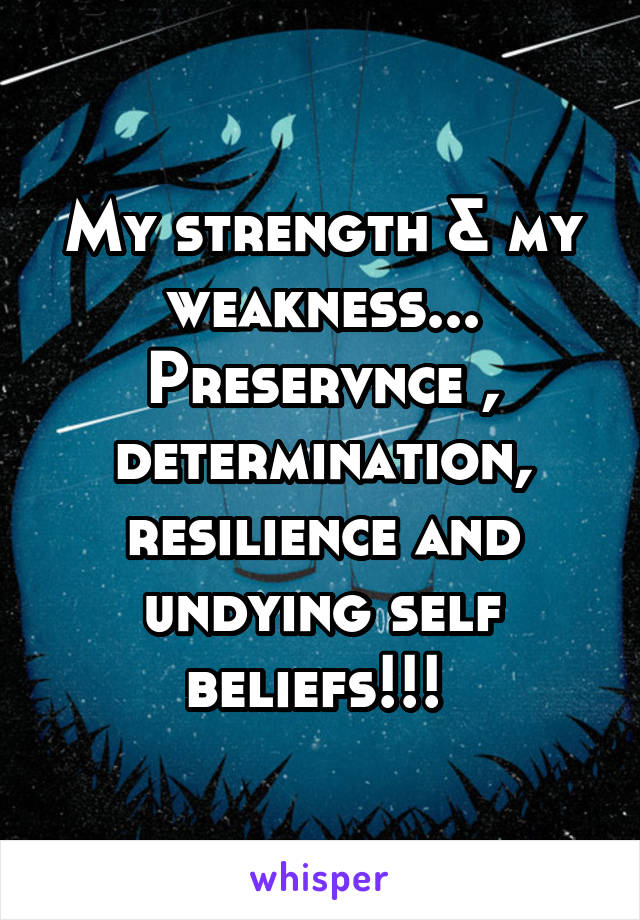 My strength & my weakness... Preservnce , determination, resilience and undying self beliefs!!!