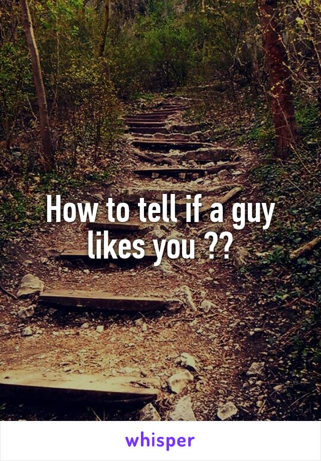 How to tell if a guy likes you ??