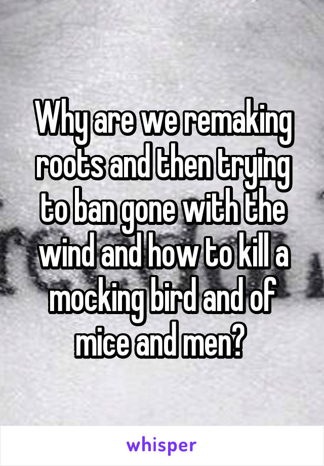 Why are we remaking roots and then trying to ban gone with the wind and how to kill a mocking bird and of mice and men?