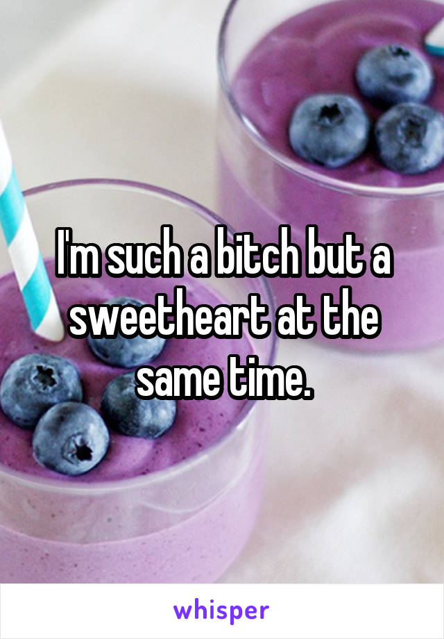 I'm such a bitch but a sweetheart at the same time.