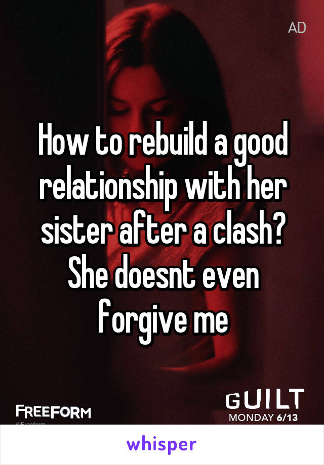 How to rebuild a good relationship with her sister after a clash? She doesnt even forgive me