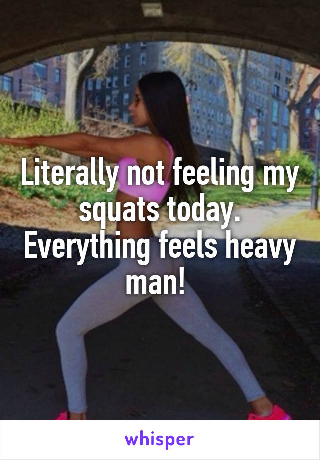 Literally not feeling my squats today. Everything feels heavy man!