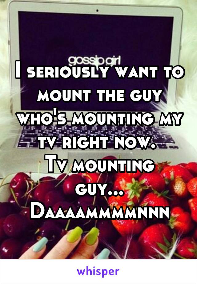 I seriously want to mount the guy who's mounting my tv right now.  Tv mounting guy... Daaaammmmnnn